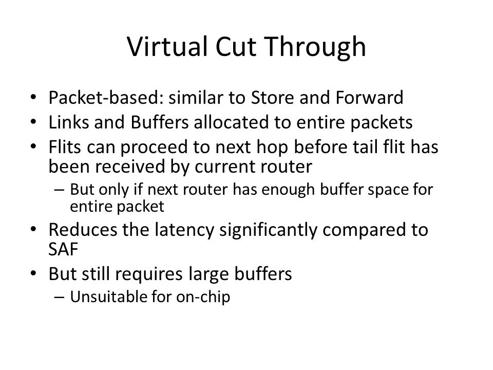 Virtual Cut Through Packet-based: similar to Store and Forward Links and Buffers allocated to entire packets Flits can proceed to next hop before tail flit has been received by current router – But only if next router has enough buffer space for entire packet Reduces the latency significantly compared to SAF But still requires large buffers – Unsuitable for on-chip