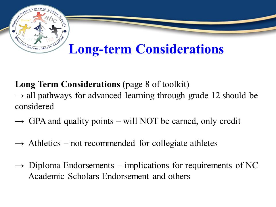 Long-term Considerations Long Term Considerations (page 8 of toolkit) all pathways for advanced learning through grade 12 should be considered GPA and quality points – will NOT be earned, only credit Athletics – not recommended for collegiate athletes Diploma Endorsements – implications for requirements of NC Academic Scholars Endorsement and others