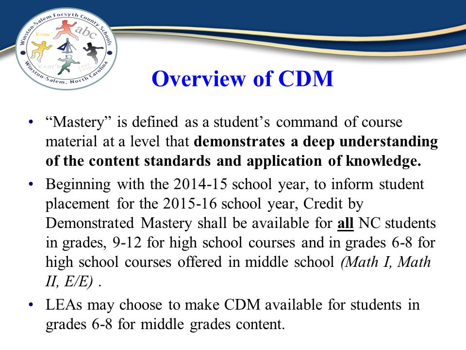 Overview of CDM Mastery is defined as a students command of course material at a level that demonstrates a deep understanding of the content standards and application of knowledge.
