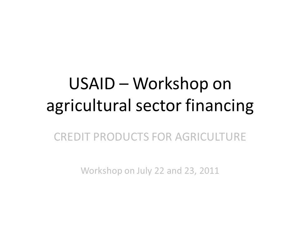 USAID – Workshop on agricultural sector financing CREDIT PRODUCTS FOR AGRICULTURE Workshop on July 22 and 23, 2011