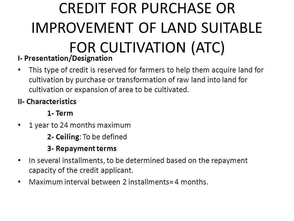 CREDIT FOR PURCHASE OR IMPROVEMENT OF LAND SUITABLE FOR CULTIVATION (ATC) I- Presentation/Designation This type of credit is reserved for farmers to help them acquire land for cultivation by purchase or transformation of raw land into land for cultivation or expansion of area to be cultivated.