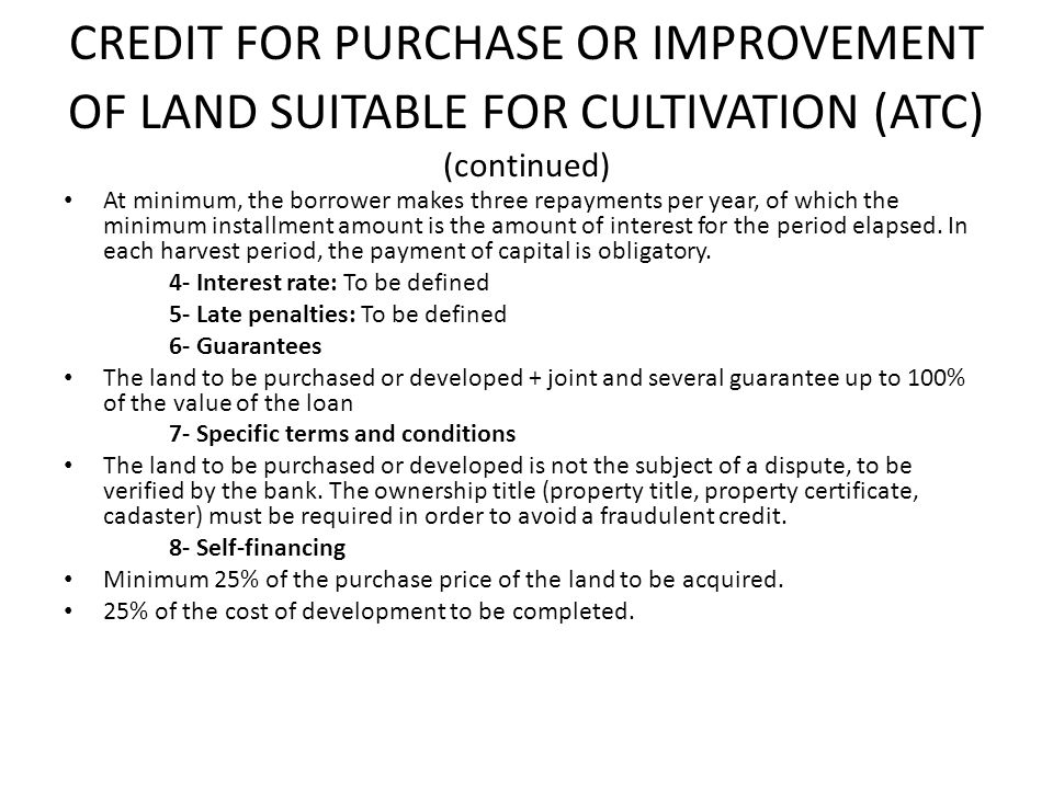 CREDIT FOR PURCHASE OR IMPROVEMENT OF LAND SUITABLE FOR CULTIVATION (ATC) (continued) At minimum, the borrower makes three repayments per year, of which the minimum installment amount is the amount of interest for the period elapsed.