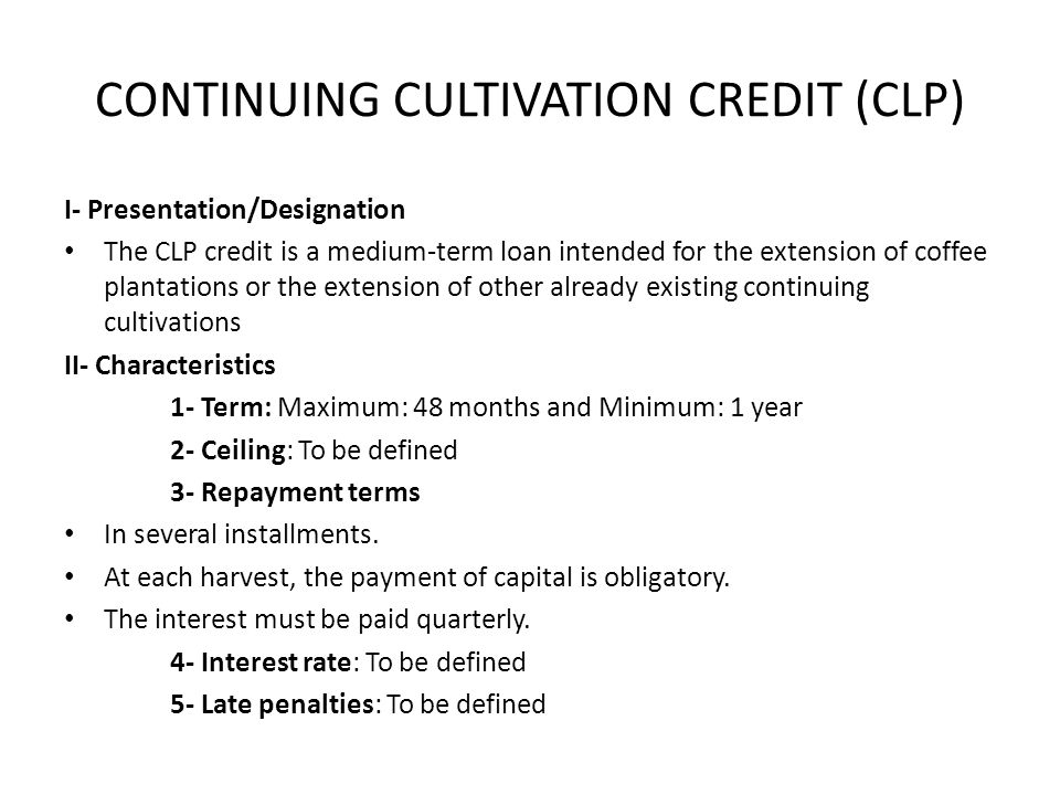 CONTINUING CULTIVATION CREDIT (CLP) I- Presentation/Designation The CLP credit is a medium-term loan intended for the extension of coffee plantations or the extension of other already existing continuing cultivations II- Characteristics 1- Term: Maximum: 48 months and Minimum: 1 year 2- Ceiling: To be defined 3- Repayment terms In several installments.