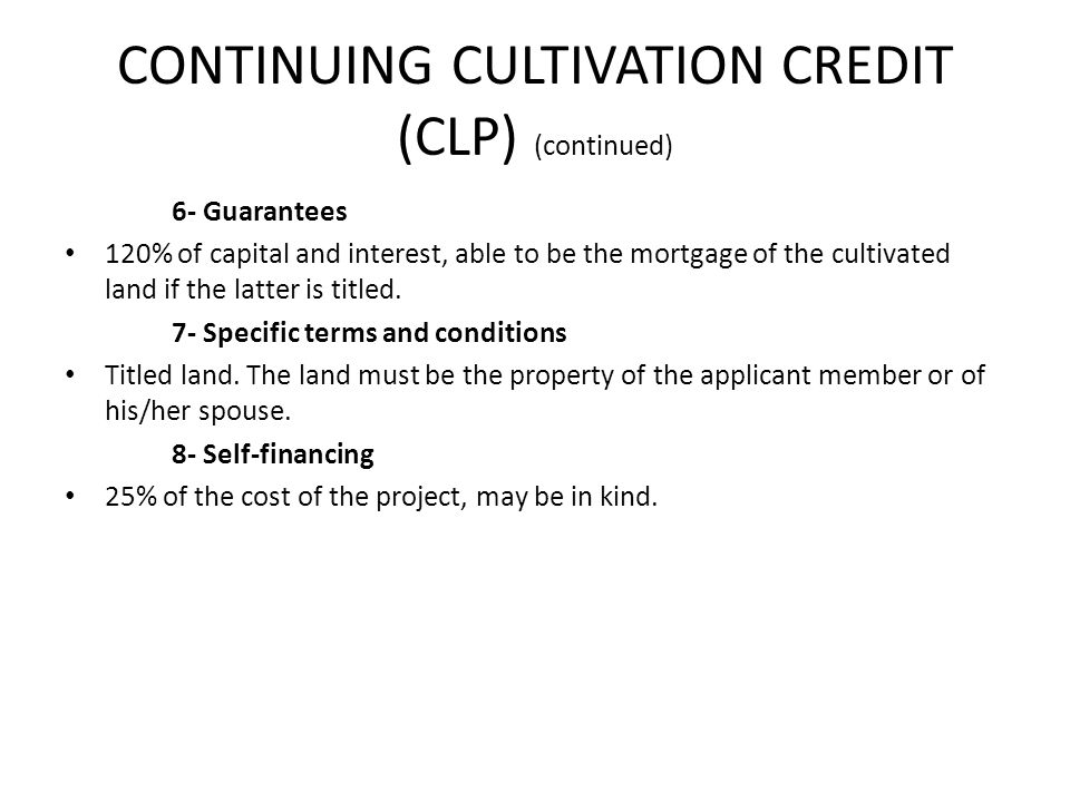 CONTINUING CULTIVATION CREDIT (CLP) (continued) 6- Guarantees 120% of capital and interest, able to be the mortgage of the cultivated land if the latter is titled.