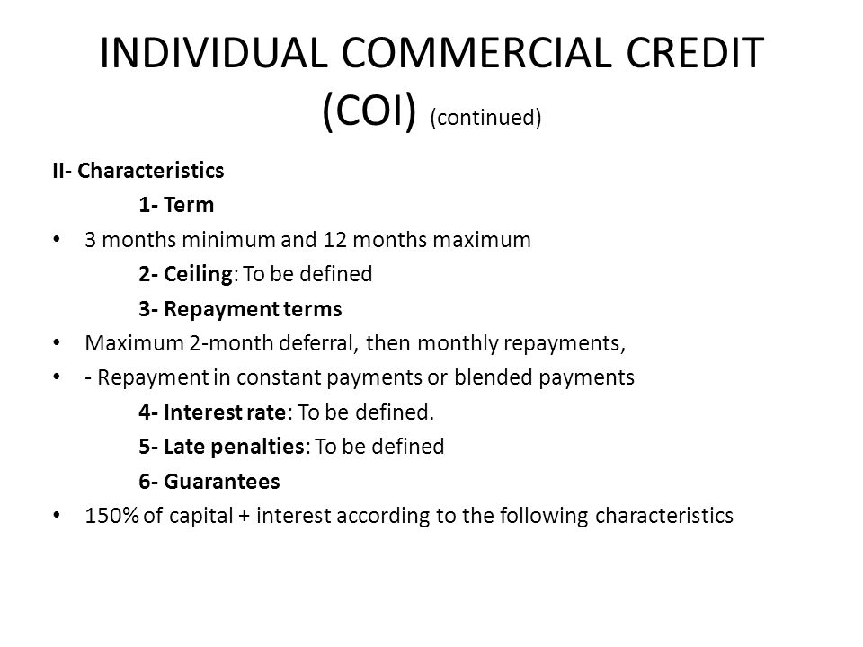 INDIVIDUAL COMMERCIAL CREDIT (COI) (continued) II- Characteristics 1- Term 3 months minimum and 12 months maximum 2- Ceiling: To be defined 3- Repayment terms Maximum 2-month deferral, then monthly repayments, - Repayment in constant payments or blended payments 4- Interest rate: To be defined.