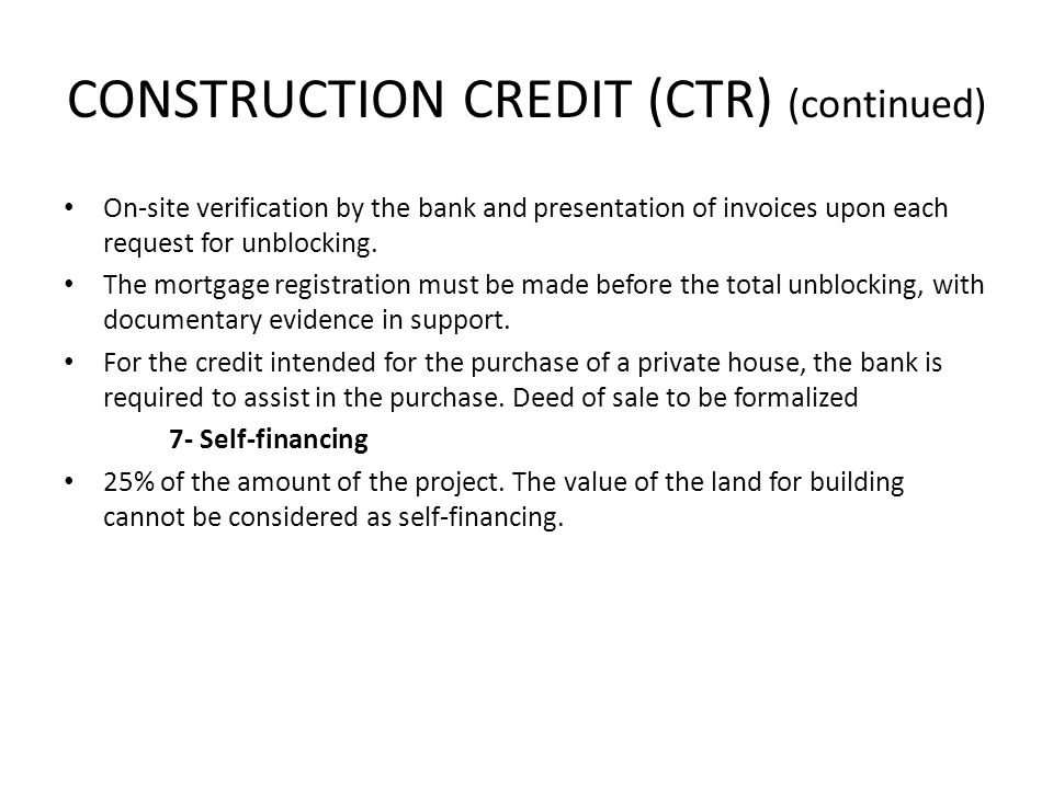 CONSTRUCTION CREDIT (CTR) (continued) On-site verification by the bank and presentation of invoices upon each request for unblocking.