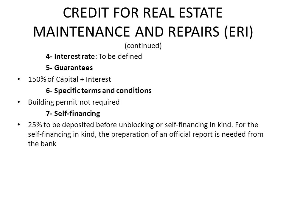CREDIT FOR REAL ESTATE MAINTENANCE AND REPAIRS (ERI) (continued) 4- Interest rate: To be defined 5- Guarantees 150% of Capital + Interest 6- Specific terms and conditions Building permit not required 7- Self-financing 25% to be deposited before unblocking or self-financing in kind.