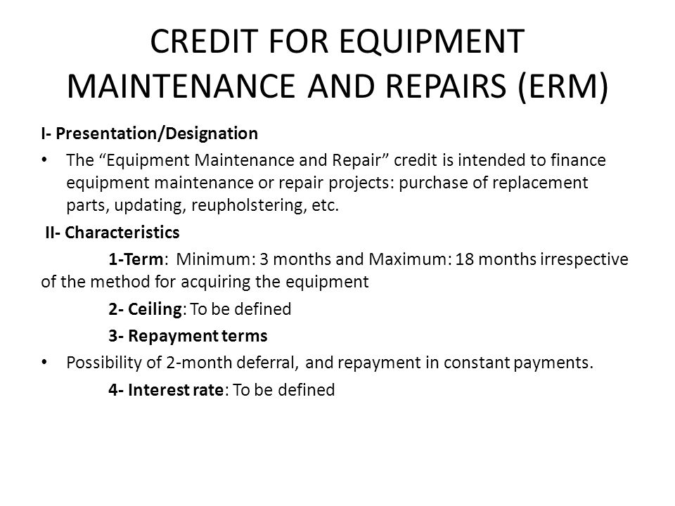 CREDIT FOR EQUIPMENT MAINTENANCE AND REPAIRS (ERM) I- Presentation/Designation The Equipment Maintenance and Repair credit is intended to finance equipment maintenance or repair projects: purchase of replacement parts, updating, reupholstering, etc.