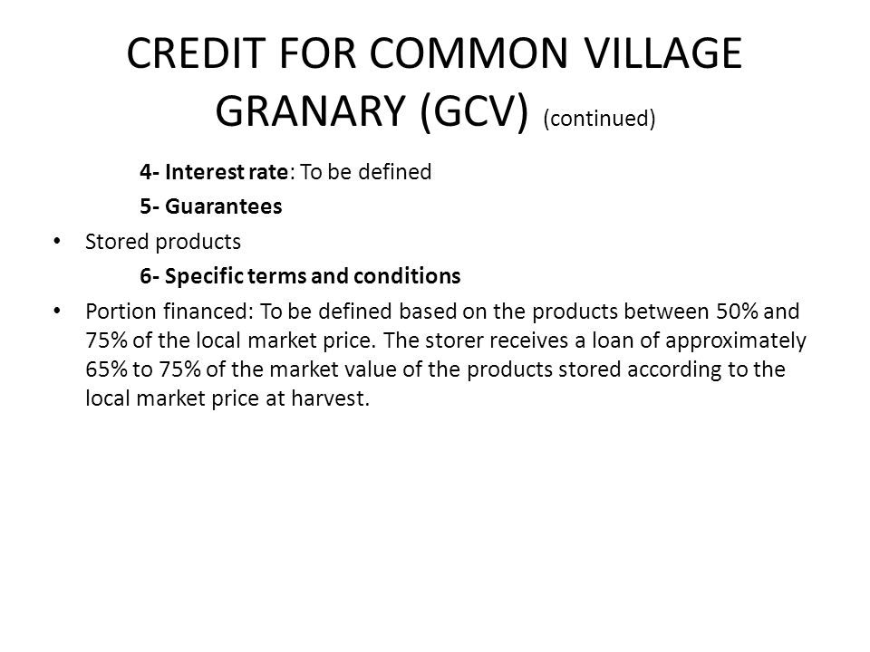 CREDIT FOR COMMON VILLAGE GRANARY (GCV) (continued) 4- Interest rate: To be defined 5- Guarantees Stored products 6- Specific terms and conditions Portion financed: To be defined based on the products between 50% and 75% of the local market price.