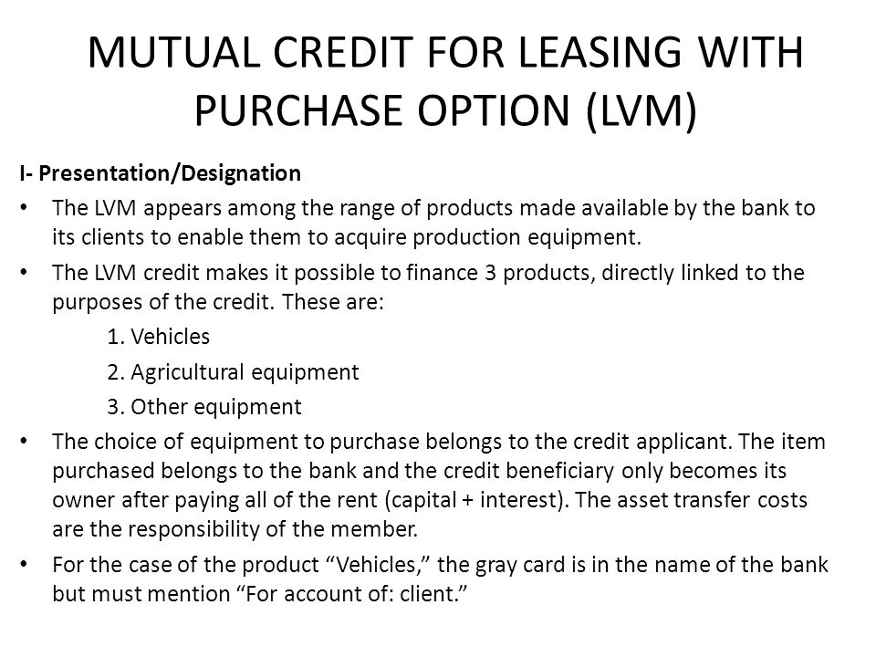MUTUAL CREDIT FOR LEASING WITH PURCHASE OPTION (LVM) I- Presentation/Designation The LVM appears among the range of products made available by the bank to its clients to enable them to acquire production equipment.