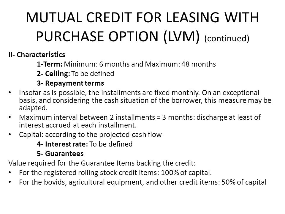 MUTUAL CREDIT FOR LEASING WITH PURCHASE OPTION (LVM) (continued) II- Characteristics 1-Term: Minimum: 6 months and Maximum: 48 months 2- Ceiling: To be defined 3- Repayment terms Insofar as is possible, the installments are fixed monthly.