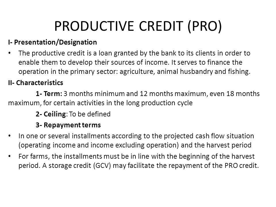 PRODUCTIVE CREDIT (PRO) I- Presentation/Designation The productive credit is a loan granted by the bank to its clients in order to enable them to develop their sources of income.