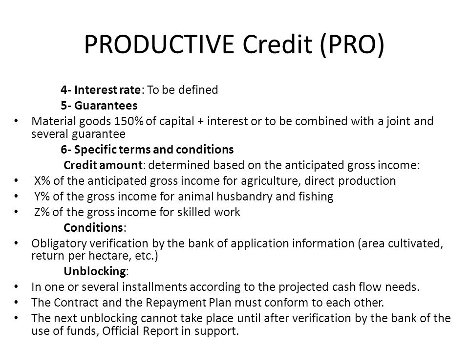 PRODUCTIVE Credit (PRO) 4- Interest rate: To be defined 5- Guarantees Material goods 150% of capital + interest or to be combined with a joint and several guarantee 6- Specific terms and conditions Credit amount: determined based on the anticipated gross income: X% of the anticipated gross income for agriculture, direct production Y% of the gross income for animal husbandry and fishing Z% of the gross income for skilled work Conditions: Obligatory verification by the bank of application information (area cultivated, return per hectare, etc.) Unblocking: In one or several installments according to the projected cash flow needs.