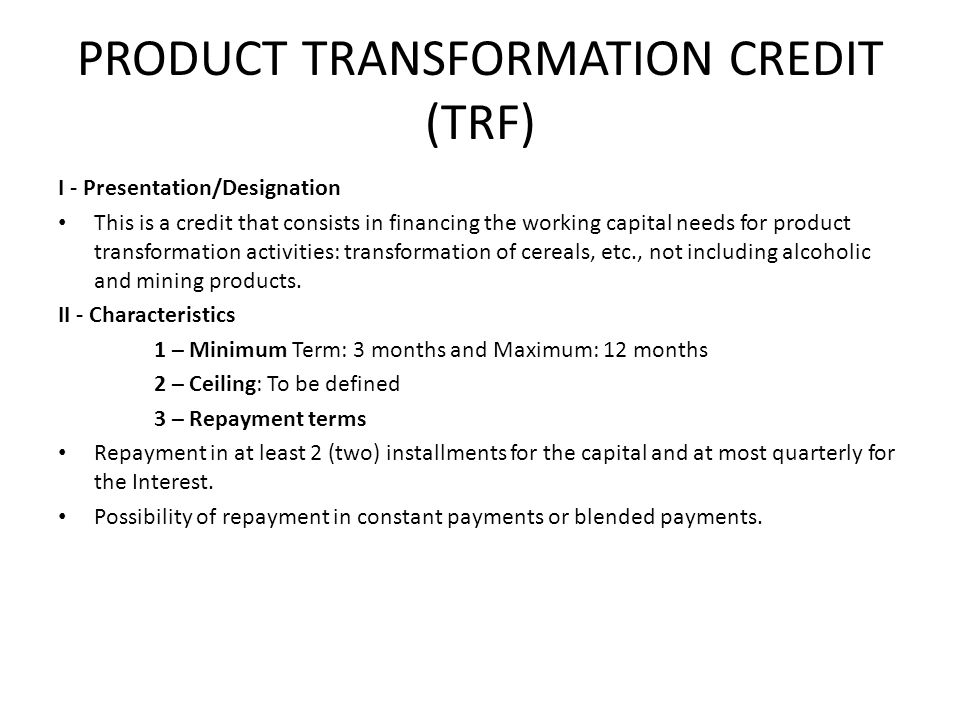PRODUCT TRANSFORMATION CREDIT (TRF) I - Presentation/Designation This is a credit that consists in financing the working capital needs for product transformation activities: transformation of cereals, etc., not including alcoholic and mining products.