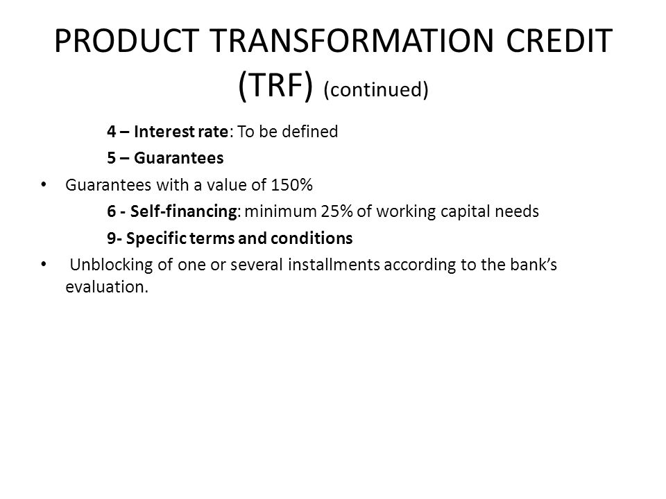 PRODUCT TRANSFORMATION CREDIT (TRF) (continued) 4 – Interest rate: To be defined 5 – Guarantees Guarantees with a value of 150% 6 - Self-financing: minimum 25% of working capital needs 9- Specific terms and conditions Unblocking of one or several installments according to the banks evaluation.