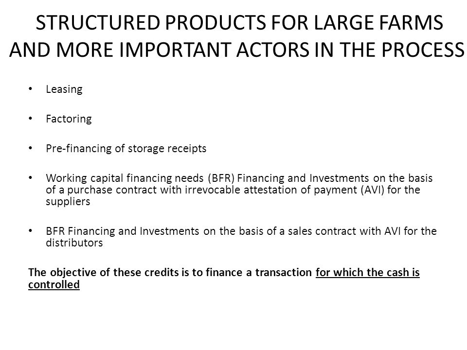 STRUCTURED PRODUCTS FOR LARGE FARMS AND MORE IMPORTANT ACTORS IN THE PROCESS Leasing Factoring Pre-financing of storage receipts Working capital financing needs (BFR) Financing and Investments on the basis of a purchase contract with irrevocable attestation of payment (AVI) for the suppliers BFR Financing and Investments on the basis of a sales contract with AVI for the distributors The objective of these credits is to finance a transaction for which the cash is controlled