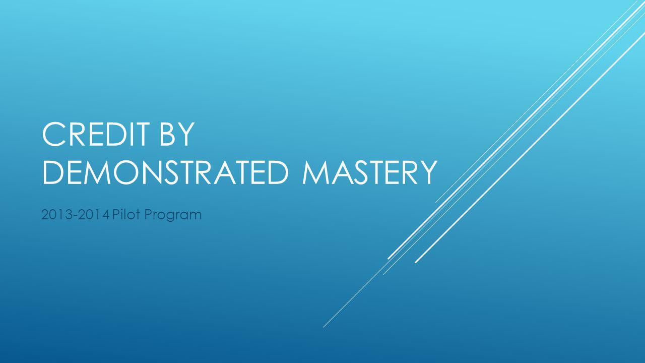 CREDIT BY DEMONSTRATED MASTERY 2013-2014 Pilot Program
