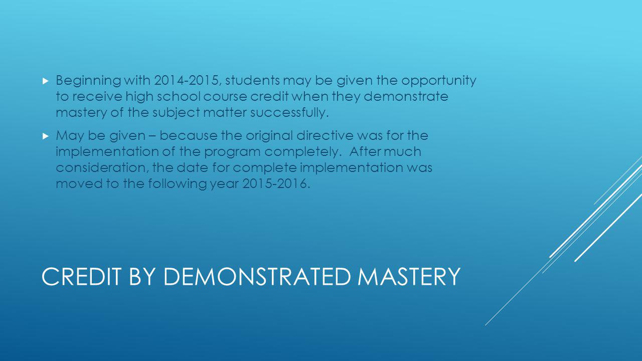 CREDIT BY DEMONSTRATED MASTERY Beginning with 2014-2015, students may be given the opportunity to receive high school course credit when they demonstrate mastery of the subject matter successfully.