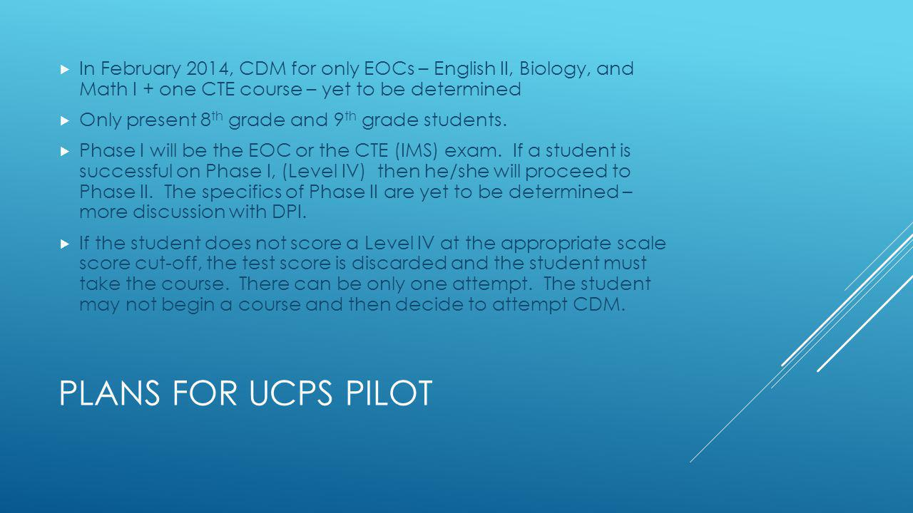 PLANS FOR UCPS PILOT In February 2014, CDM for only EOCs – English II, Biology, and Math I + one CTE course – yet to be determined Only present 8 th grade and 9 th grade students.