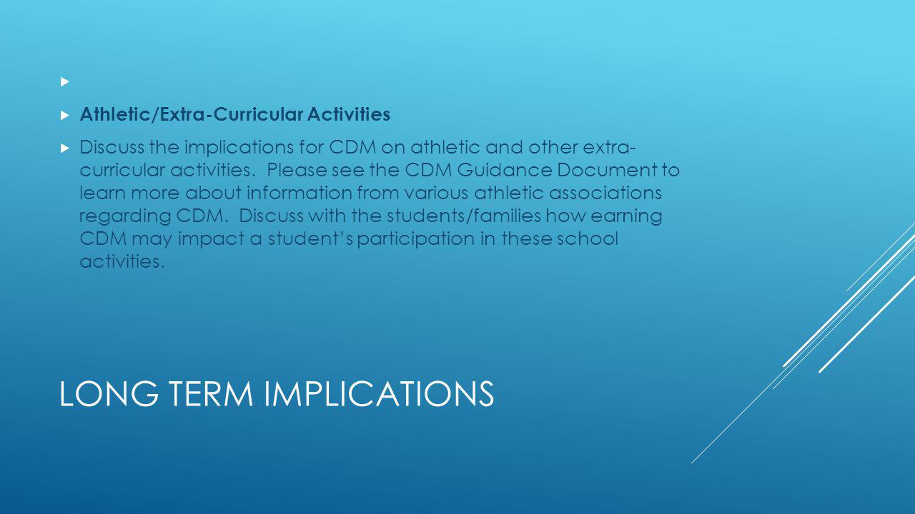LONG TERM IMPLICATIONS Athletic/Extra-Curricular Activities Discuss the implications for CDM on athletic and other extra- curricular activities.