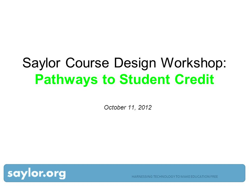HARNESSING TECHNOLOGY TO MAKE EDUCATION FREE Saylor Course Design Workshop: Pathways to Student Credit October 11, 2012