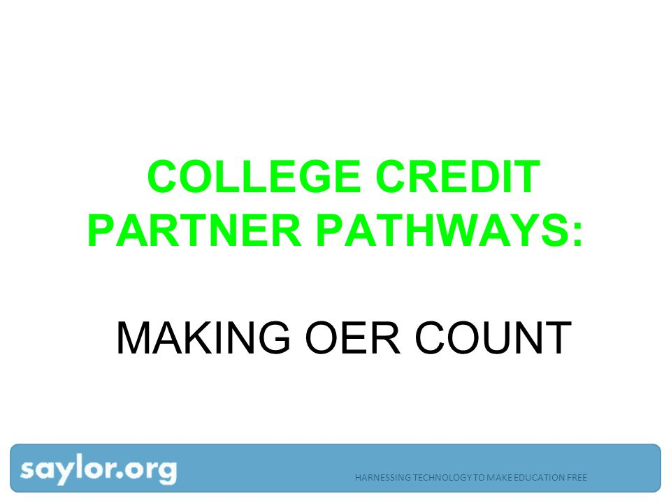 COLLEGE CREDIT PARTNER PATHWAYS: MAKING OER COUNT HARNESSING TECHNOLOGY TO MAKE EDUCATION FREE