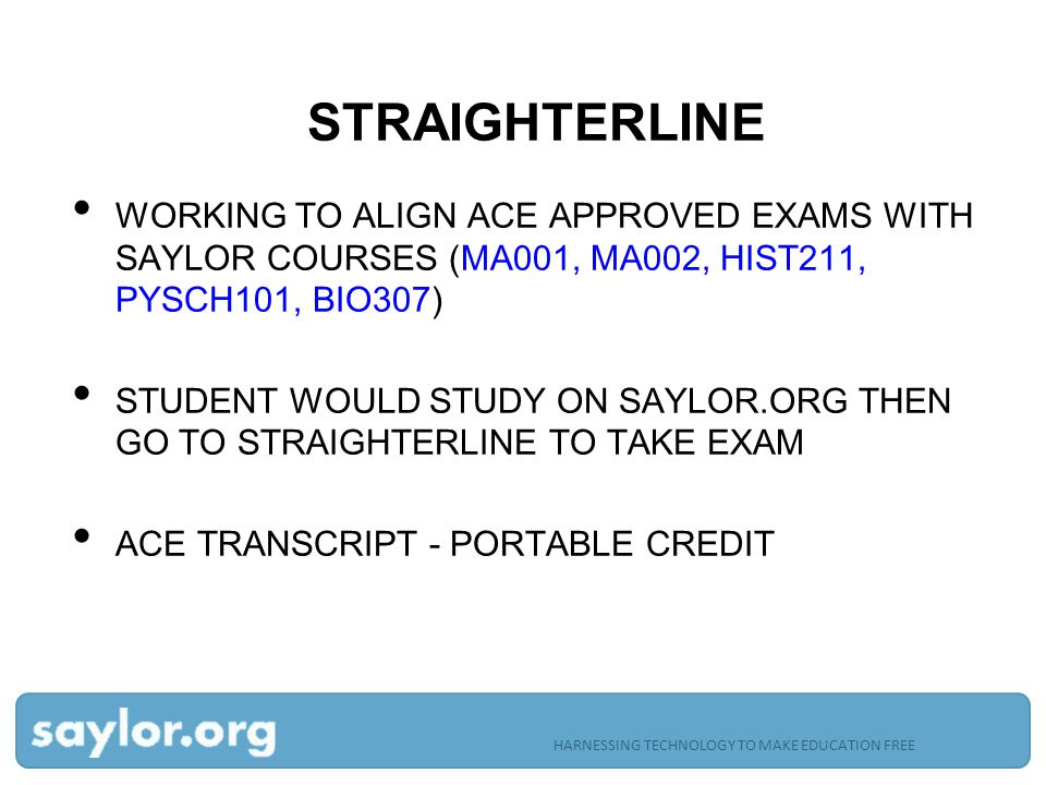 STRAIGHTERLINE WORKING TO ALIGN ACE APPROVED EXAMS WITH SAYLOR COURSES (MA001, MA002, HIST211, PYSCH101, BIO307) STUDENT WOULD STUDY ON SAYLOR.ORG THEN GO TO STRAIGHTERLINE TO TAKE EXAM ACE TRANSCRIPT - PORTABLE CREDIT HARNESSING TECHNOLOGY TO MAKE EDUCATION FREE
