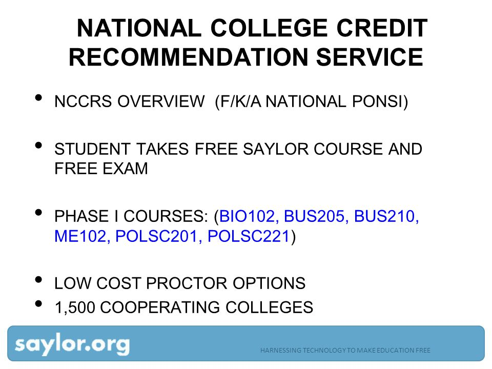 NATIONAL COLLEGE CREDIT RECOMMENDATION SERVICE NCCRS OVERVIEW (F/K/A NATIONAL PONSI) STUDENT TAKES FREE SAYLOR COURSE AND FREE EXAM PHASE I COURSES: (BIO102, BUS205, BUS210, ME102, POLSC201, POLSC221) LOW COST PROCTOR OPTIONS 1,500 COOPERATING COLLEGES HARNESSING TECHNOLOGY TO MAKE EDUCATION FREE