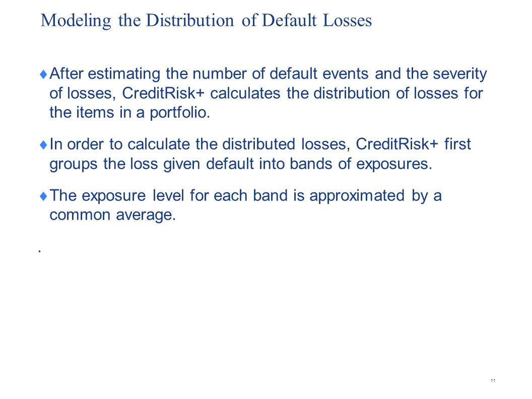 Modeling the Distribution of Default Losses After estimating the number of default events and the severity of losses, CreditRisk+ calculates the distribution of losses for the items in a portfolio.