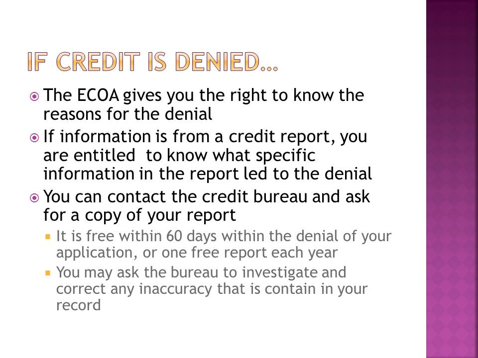 The ECOA gives you the right to know the reasons for the denial If information is from a credit report, you are entitled to know what specific information in the report led to the denial You can contact the credit bureau and ask for a copy of your report It is free within 60 days within the denial of your application, or one free report each year You may ask the bureau to investigate and correct any inaccuracy that is contain in your record