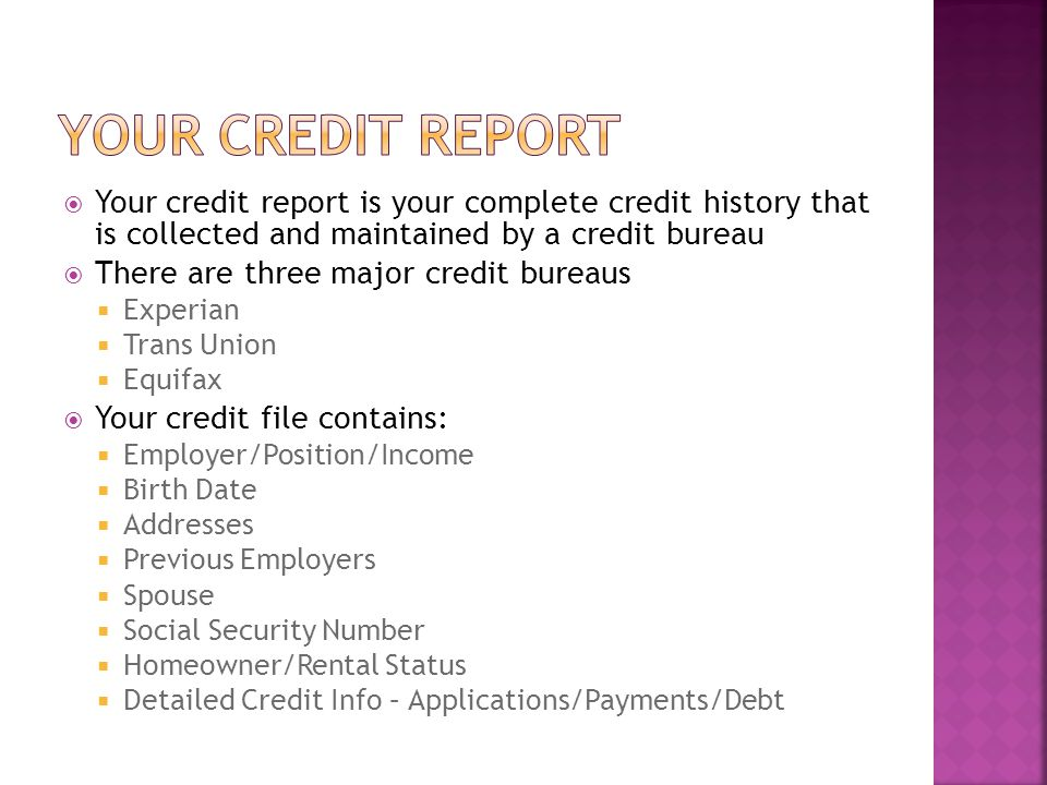 Your credit report is your complete credit history that is collected and maintained by a credit bureau There are three major credit bureaus Experian Trans Union Equifax Your credit file contains: Employer/Position/Income Birth Date Addresses Previous Employers Spouse Social Security Number Homeowner/Rental Status Detailed Credit Info – Applications/Payments/Debt