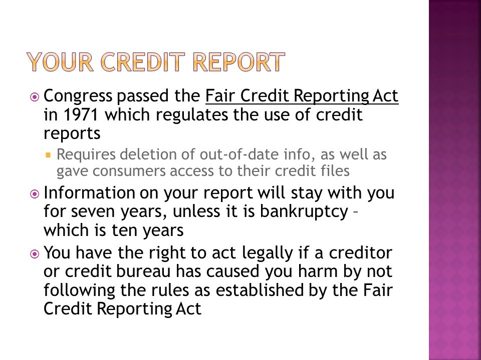 Congress passed the Fair Credit Reporting Act in 1971 which regulates the use of credit reports Requires deletion of out-of-date info, as well as gave consumers access to their credit files Information on your report will stay with you for seven years, unless it is bankruptcy – which is ten years You have the right to act legally if a creditor or credit bureau has caused you harm by not following the rules as established by the Fair Credit Reporting Act