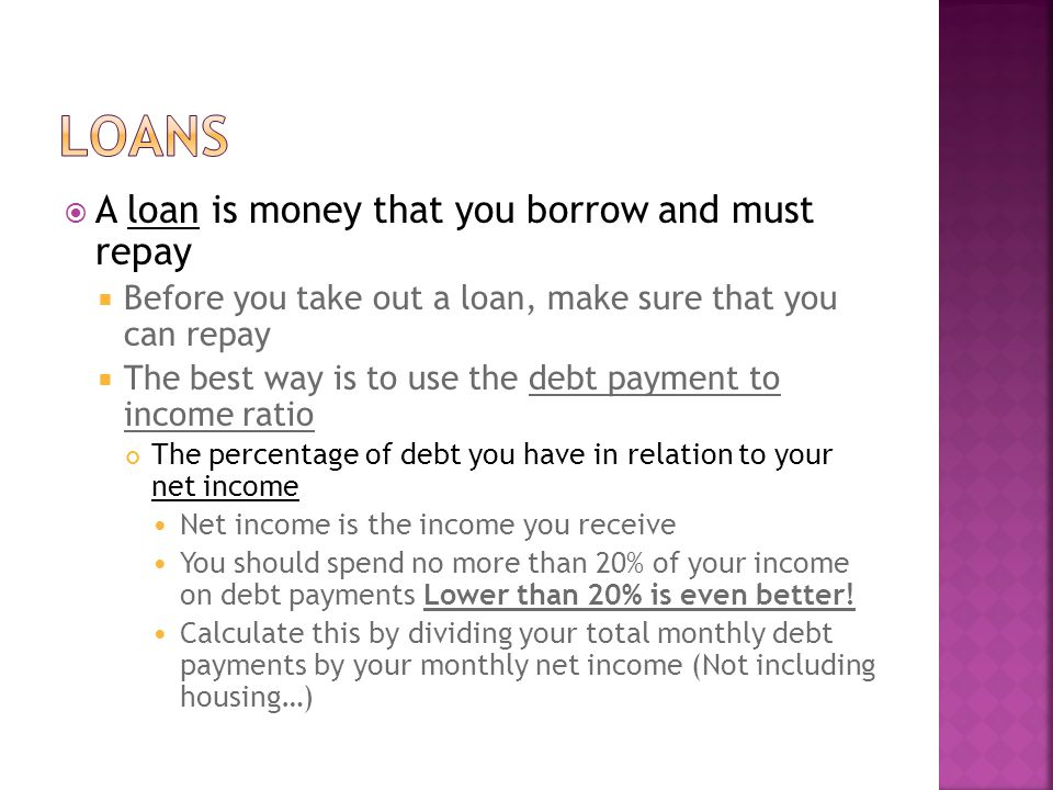 A loan is money that you borrow and must repay Before you take out a loan, make sure that you can repay The best way is to use the debt payment to income ratio The percentage of debt you have in relation to your net income Net income is the income you receive You should spend no more than 20% of your income on debt payments Lower than 20% is even better.