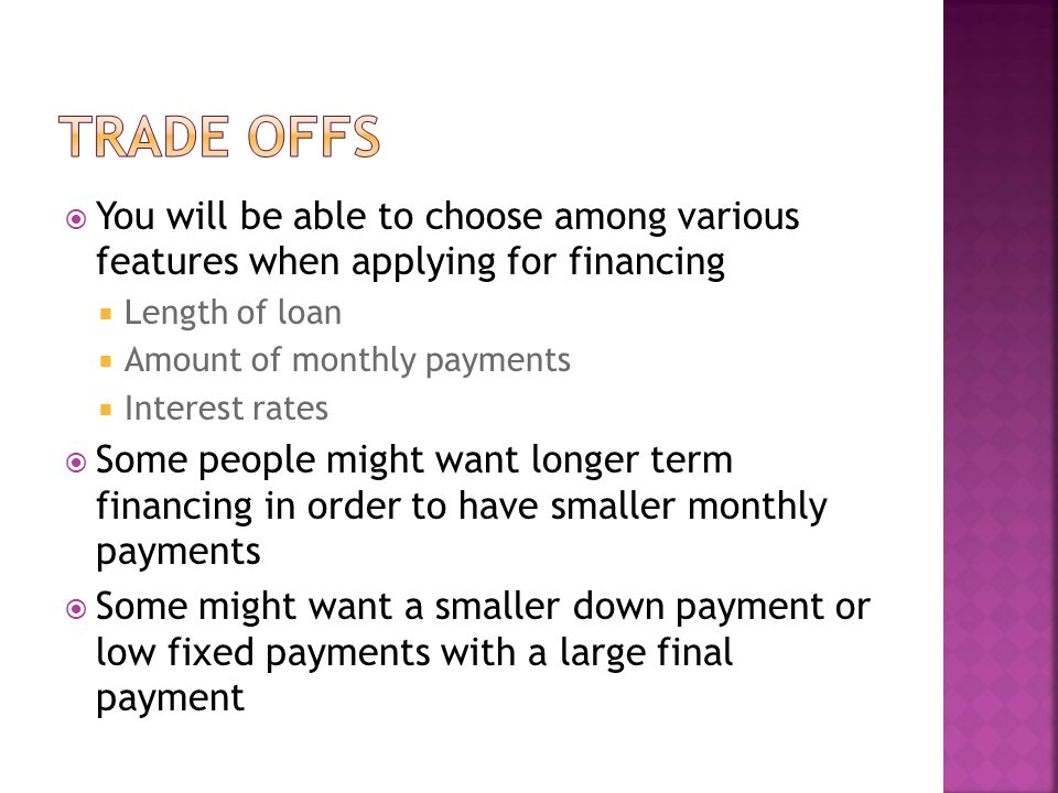 You will be able to choose among various features when applying for financing Length of loan Amount of monthly payments Interest rates Some people might want longer term financing in order to have smaller monthly payments Some might want a smaller down payment or low fixed payments with a large final payment