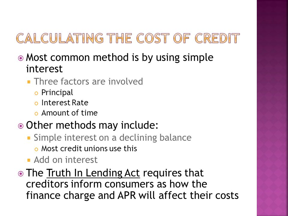 Most common method is by using simple interest Three factors are involved Principal Interest Rate Amount of time Other methods may include: Simple interest on a declining balance Most credit unions use this Add on interest The Truth In Lending Act requires that creditors inform consumers as how the finance charge and APR will affect their costs