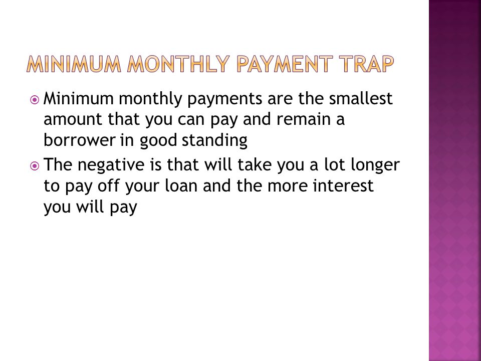 Minimum monthly payments are the smallest amount that you can pay and remain a borrower in good standing The negative is that will take you a lot longer to pay off your loan and the more interest you will pay
