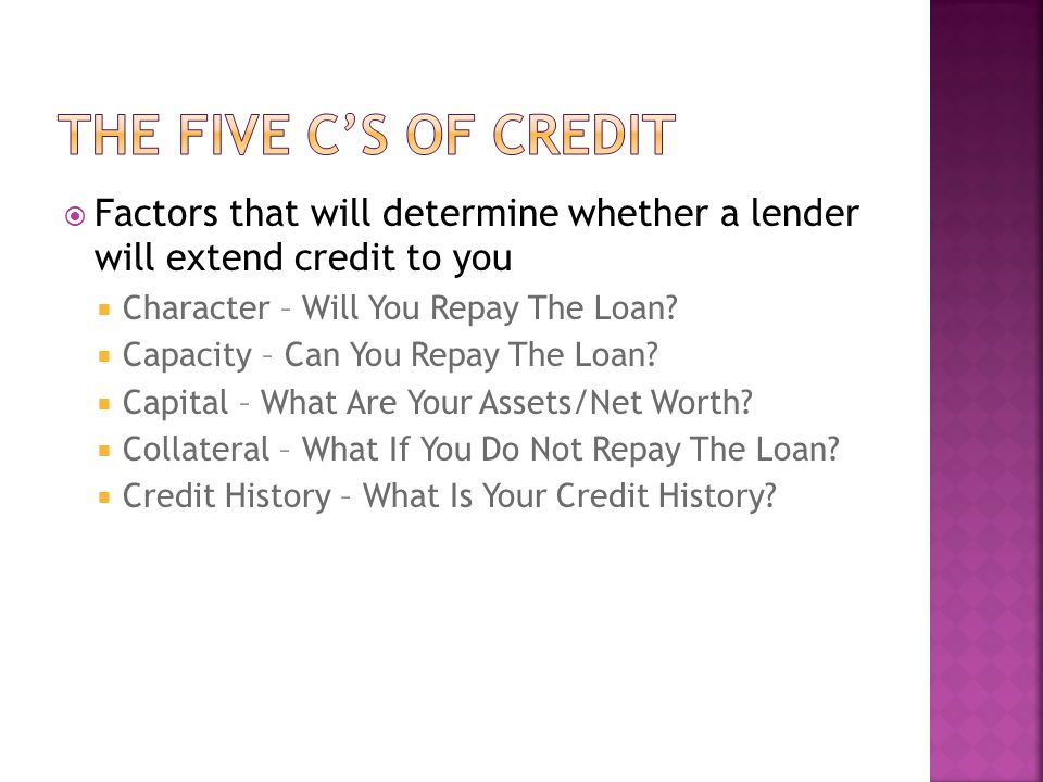 Factors that will determine whether a lender will extend credit to you Character – Will You Repay The Loan.