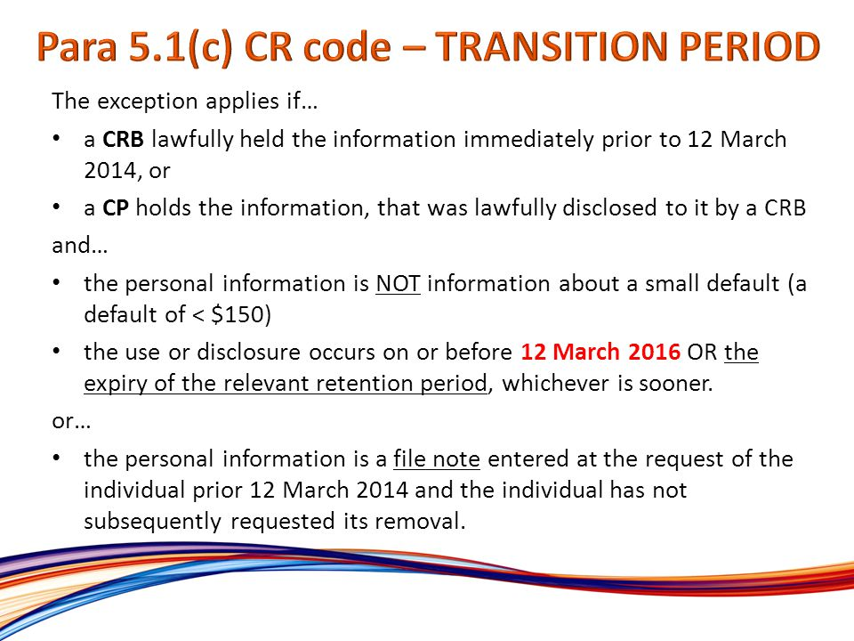 The exception applies if… a CRB lawfully held the information immediately prior to 12 March 2014, or a CP holds the information, that was lawfully disclosed to it by a CRB and… the personal information is NOT information about a small default (a default of < $150) the use or disclosure occurs on or before 12 March 2016 OR the expiry of the relevant retention period, whichever is sooner.