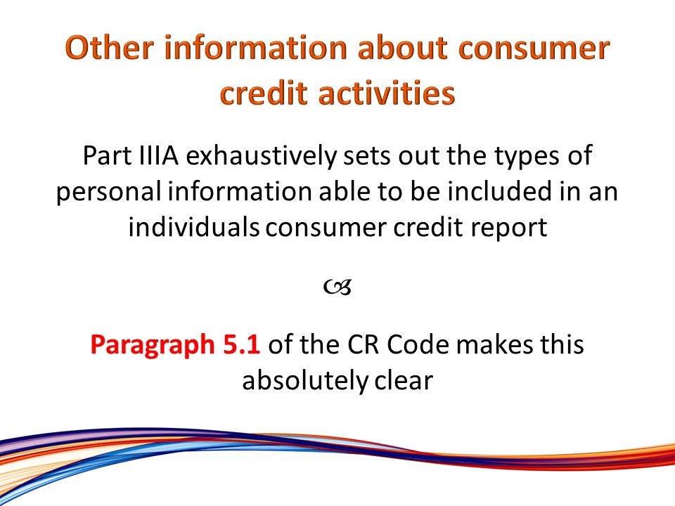 Part IIIA exhaustively sets out the types of personal information able to be included in an individuals consumer credit report Paragraph 5.1 of the CR Code makes this absolutely clear