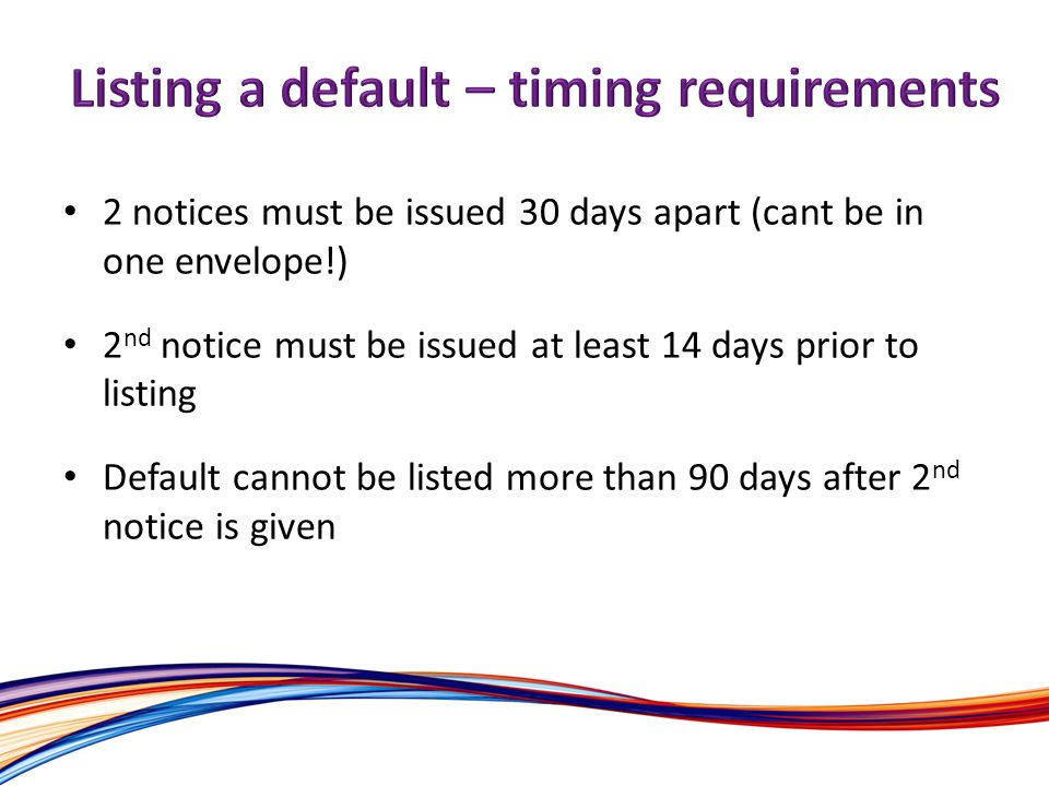 2 notices must be issued 30 days apart (cant be in one envelope!) 2 nd notice must be issued at least 14 days prior to listing Default cannot be listed more than 90 days after 2 nd notice is given
