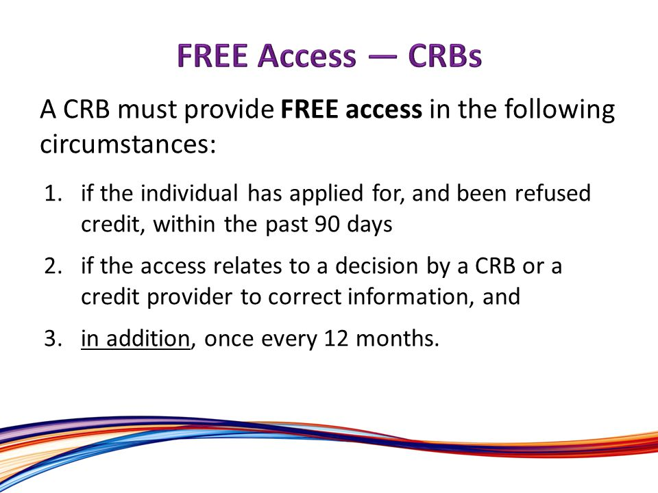 A CRB must provide FREE access in the following circumstances: 1.if the individual has applied for, and been refused credit, within the past 90 days 2.if the access relates to a decision by a CRB or a credit provider to correct information, and 3.in addition, once every 12 months.