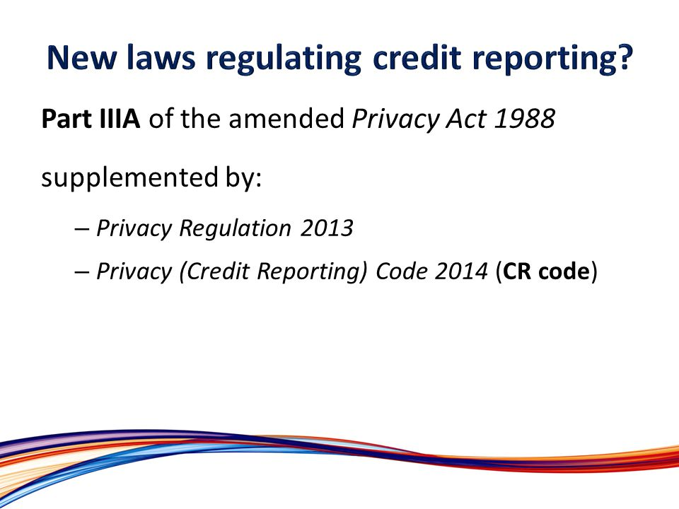 Part IIIA of the amended Privacy Act 1988 supplemented by: – Privacy Regulation 2013 – Privacy (Credit Reporting) Code 2014 (CR code)