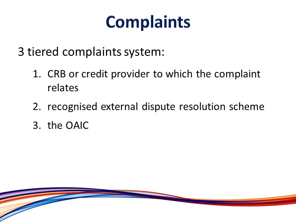 3 tiered complaints system: 1.CRB or credit provider to which the complaint relates 2.recognised external dispute resolution scheme 3.the OAIC