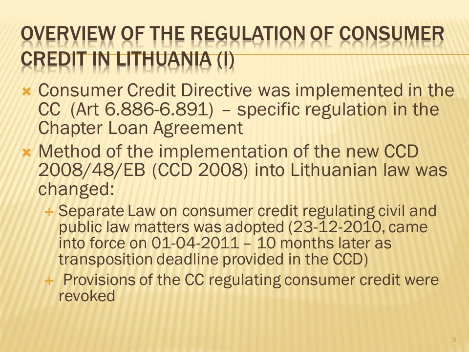 Consumer Credit Directive was implemented in the CC (Art 6.886-6.891) – specific regulation in the Chapter Loan Agreement Method of the implementation of the new CCD 2008/48/EB (CCD 2008) into Lithuanian law was changed: Separate Law on consumer credit regulating civil and public law matters was adopted (23-12-2010, came into force on 01-04-2011 – 10 months later as transposition deadline provided in the CCD) Provisions of the CC regulating consumer credit were revoked 3