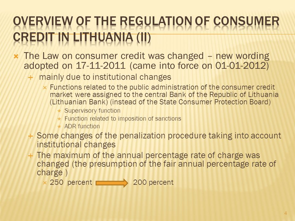The Law on consumer credit was changed – new wording adopted on 17-11-2011 (came into force on 01-01-2012) mainly due to institutional changes Functions related to the public administration of the consumer credit market were assigned to the central Bank of the Republic of Lithuania (Lithuanian Bank) (instead of the State Consumer Protection Board) Supervisory function Function related to imposition of sanctions ADR function Some changes of the penalization procedure taking into account institutional changes The maximum of the annual percentage rate of charge was changed (the presumption of the fair annual percentage rate of charge ) 250 percent 200 percent 4