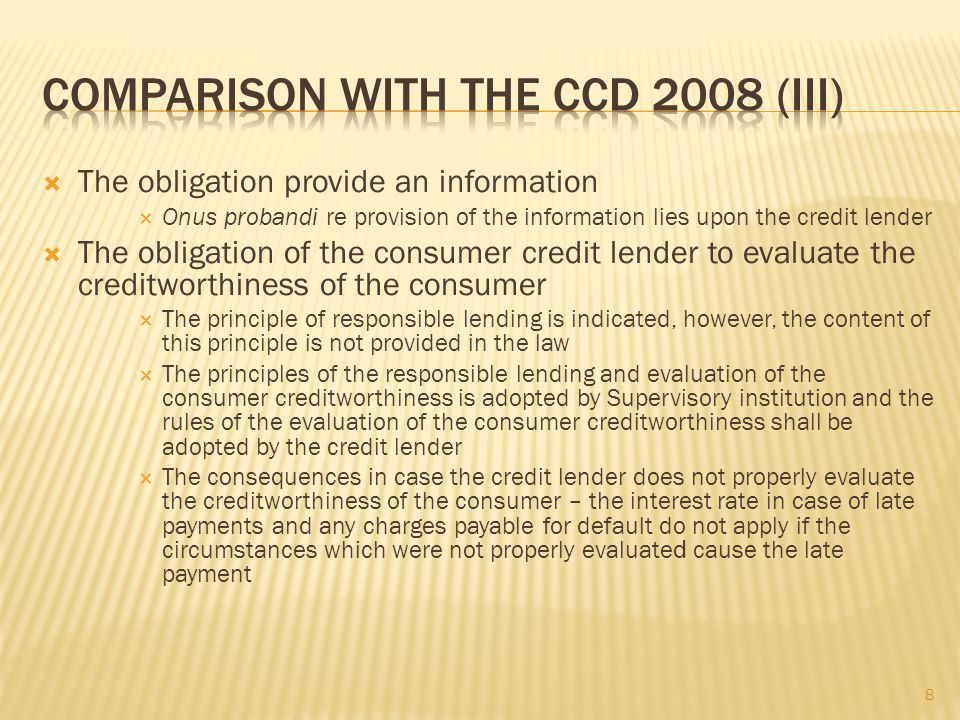 The obligation provide an information Onus probandi re provision of the information lies upon the credit lender The obligation of the consumer credit lender to evaluate the creditworthiness of the consumer The principle of responsible lending is indicated, however, the content of this principle is not provided in the law The principles of the responsible lending and evaluation of the consumer creditworthiness is adopted by Supervisory institution and the rules of the evaluation of the consumer creditworthiness shall be adopted by the credit lender The consequences in case the credit lender does not properly evaluate the creditworthiness of the consumer – the interest rate in case of late payments and any charges payable for default do not apply if the circumstances which were not properly evaluate d cause the late payment 8