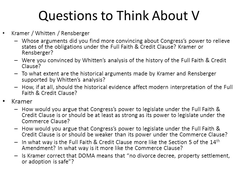 Questions to Think About V Kramer / Whitten / Rensberger – Whose arguments did you find more convincing about Congresss power to relieve states of the obligations under the Full Faith & Credit Clause.