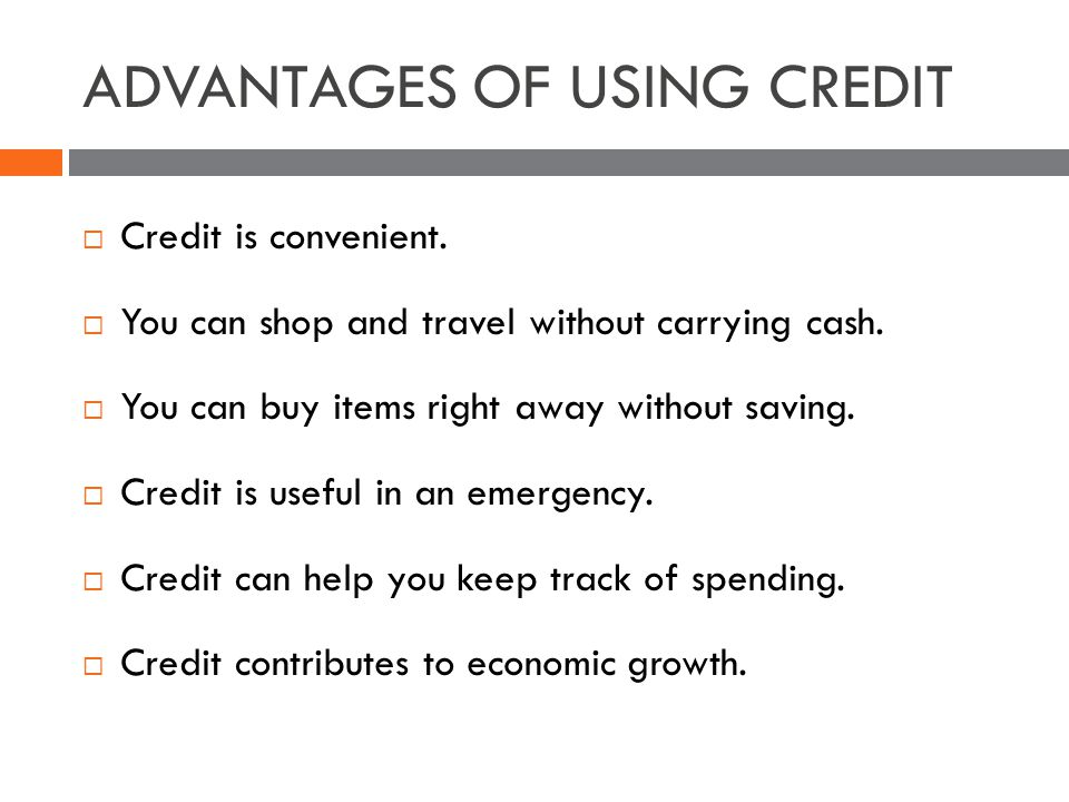 ADVANTAGES OF USING CREDIT Credit is convenient. You can shop and travel without carrying cash.