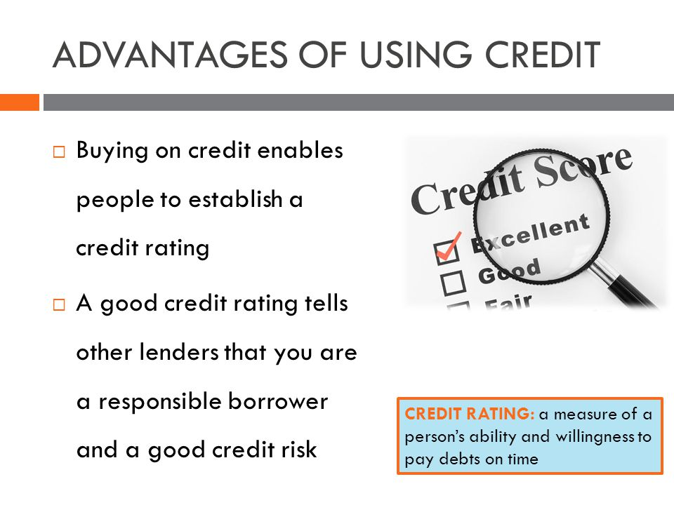ADVANTAGES OF USING CREDIT Buying on credit enables people to establish a credit rating A good credit rating tells other lenders that you are a responsible borrower and a good credit risk CREDIT RATING: a measure of a persons ability and willingness to pay debts on time