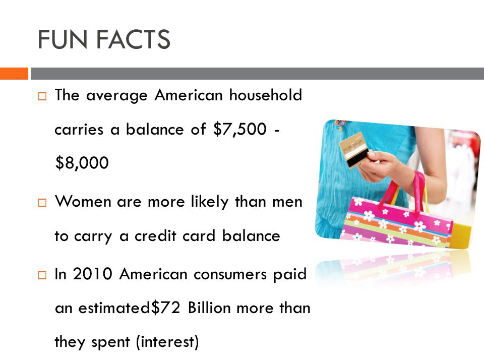 FUN FACTS The average American household carries a balance of $7,500 - $8,000 Women are more likely than men to carry a credit card balance In 2010 American consumers paid an estimated$72 Billion more than they spent (interest)